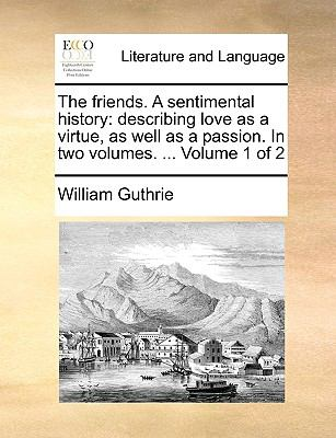 The friends. A sentimental history: describing love as a virtue, as well as a passion. In two volumes. ...  Volume 1 of 2 - Guthrie, William