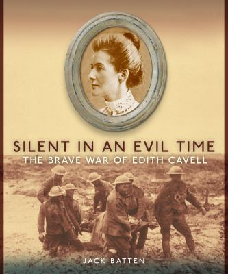 Silent in an Evil Time : The Brave War of Edith Cavell - Jack Batten