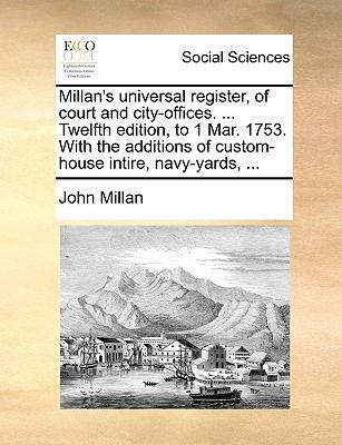 Millan's Universal Register, of Court and City-Offices Twelfth Edition, to 1 Mar 1753 with the Additions of Custom-House Intire, Navy-Yards - John Millan