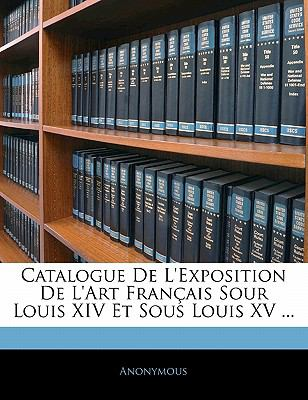 Paperback Catalogue de L'Exposition de L'Art Fran?ais Sour Louis Xiv et Sous Louis Xv Book
