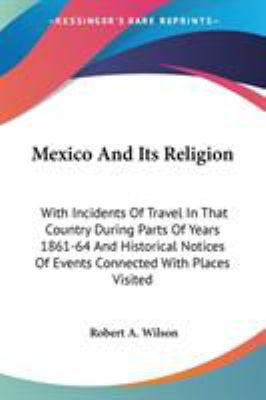Mexico and Its Religion : With Incidents of Travel in That Country During Parts of Years 1861-64 and Historical Notices of Events Connected - Robert A. Wilson