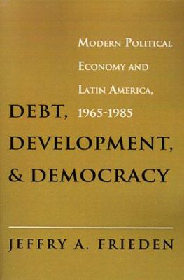 Debt, Development, and Democracy : Modern Political Economy and Latin America, 1965-1985 - Jeffry A. Frieden