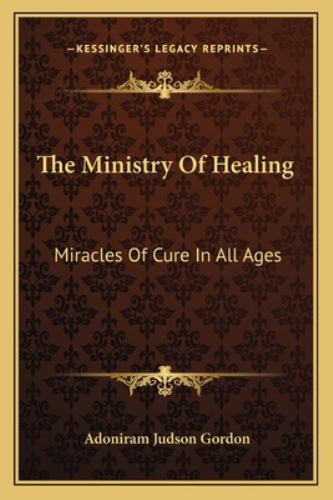 The Ministry of Healing : Miracles of Cure in All Ages - Adoniram Judson Gordon