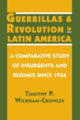 Guerrillas and Revolution in Latin America : A Comparative Study of Insurgents and Regimes since 1956 - Timothy P. Wickham-Crowley