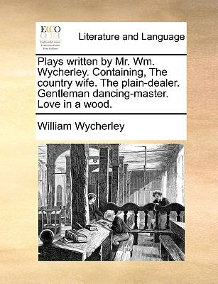 Plays Written by Mr Wm Wycherley Containing, the Country Wife the Plain-Dealer Gentleman Dancing-Master Love in a Wood - William Wycherley