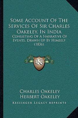 Hardcover Some Account of the Services of Sir Charles Oakeley, in Indi : Consisting of A Narrative of Events, Drawn up by Himself (1836) Book