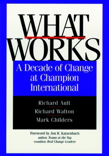 What Works : A Decade of Change at Champion International - Richard Ault; Richard Walton; Mark Childers