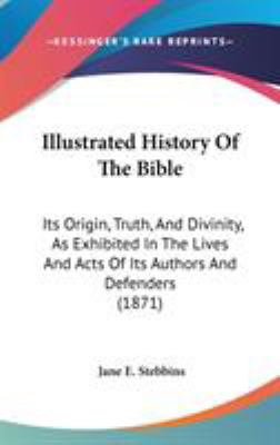 Hardcover Illustrated History of the Bible : Its Origin, Truth, and Divinity, As Exhibited in the Lives and Acts of Its Authors and Defenders (1871) Book