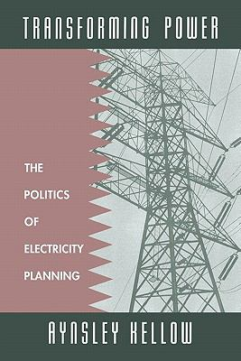 Transforming Power : The Politics of Electricity Planning - Aynsley J. Kellow