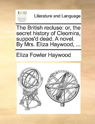 The British Recluse : Or, the secret history of Cleomira, suppos'd dead. A novel. by Mrs. Eliza Haywood, ... - Eliza Fowler Haywood
