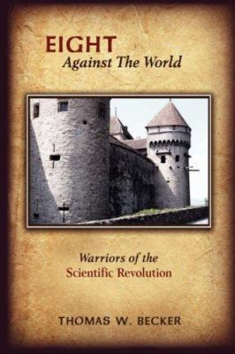 Eight Against the World : Warriors of the Scientific Revolution - Thomas W. Becker