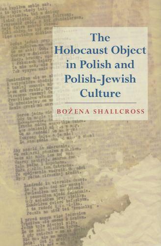 The Holocaust Object in Polish and Polish-Jewish Culture - Bozena Shallcross
