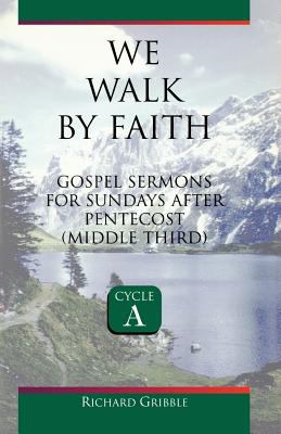 We Walk by Faith : Sermons for Sundays after Pentecost, First Third - Richard Gribble