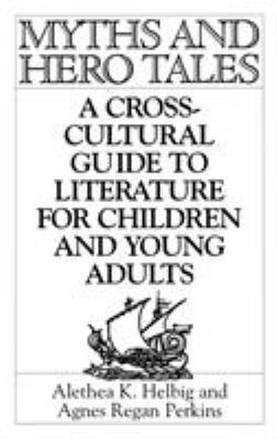 Myths and Hero Tales : A Cross-Cultural Guide to Literature for Children and Young Adults - Agnes Regan Perkins; Alethea K. Helbig