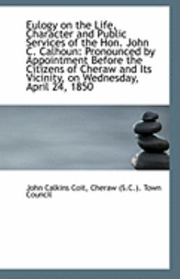 Paperback Eulogy on the Life, Character and Public Services of the Hon John C Calhoun : Pronounced by Appoint Book