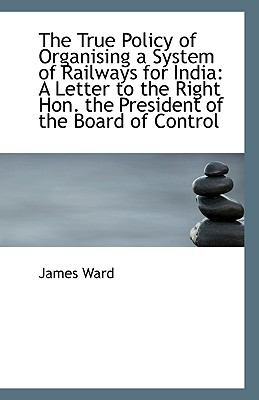Paperback The True Policy of Organising a System of Railways for Indi : A Letter to the Right Hon. the Preside Book