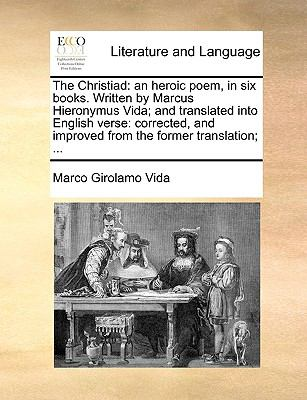 The Christiad : An heroic poem, in six books. Written by Marcus Hieronymus Vida; and translated into English Verse - Marco Girolamo Vida