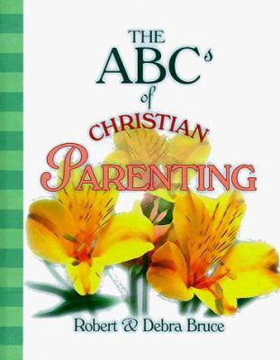 The ABCs of Christian Parenting - Debra Bruce; Robert G. Bruce
