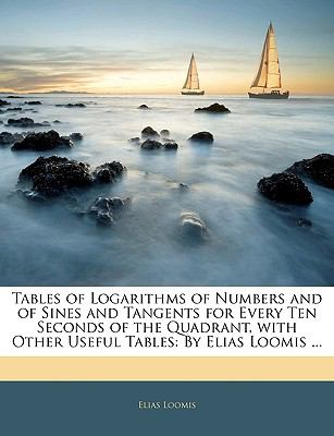 Paperback Tables of Logarithms of Numbers and of Sines and Tangents for Every Ten Seconds of the Quadrant, with Other Useful Tables : By Elias Loomis ... Book