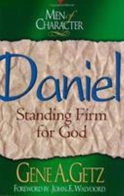 Men of Character - Daniel : Standing Firm for God - Gene A. Getz