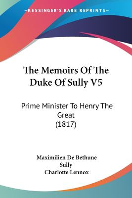 Paperback The Memoirs of the Duke of Sully V5 : Prime Minister to Henry the Great (1817) Book