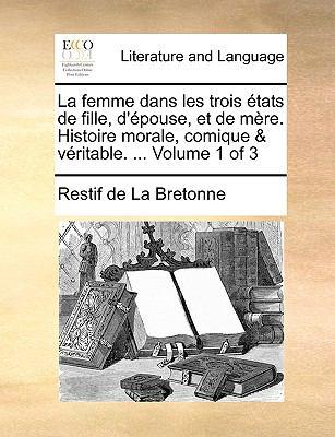 La Femme Dans les Trois ?tats de Fille, D'?pouse, et de M?re Histoire Morale, Comique and V?ritable - Restif De La Bretonne