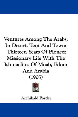 Hardcover Ventures among the Arabs, in Desert, Tent and Town : Thirteen Years of Pioneer Missionary Life with the Ishmaelites of Moab, Edom and Arabia (1905) Book