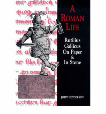 A Roman Life : Rutilius Gallicus on Paper and in Stone - John Henderson