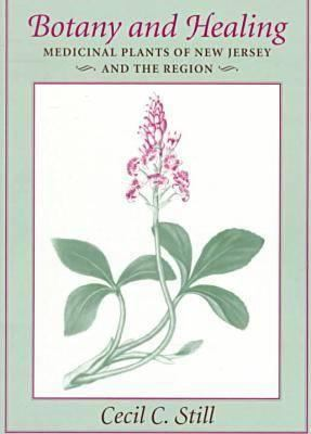 Botany and Healing : Medicinal Plants of New Jersey and the Region - Cecil C. Still