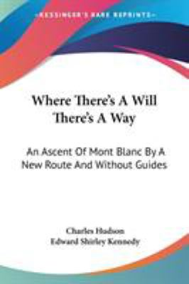 Where There's a Will There's a Way : An Ascent of Mont Blanc by A New Route and Without Guides - Edward Shirley Kennedy; Charles Hudson