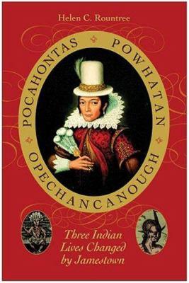 Pocahontas, Powhatan, Opechancanough : Three Indian Lives Changed by Jamestown - Helen C. Rountree