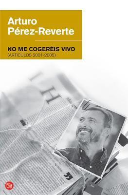No Me Cogereis Vivo : Articulos 2001-2005 - Arturo P?rez-Reverte