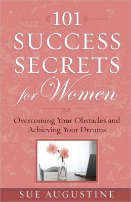 101 Success Secrets for Women : Overcoming Your Obstacles and Achieving Your Dreams - Sue Augustine