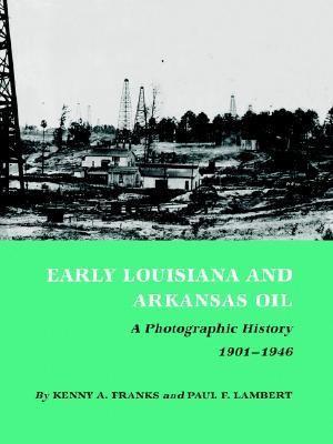 Early Louisiana and Arkansas Oil : A Photographic History, 1901-1946 - Kenny A. Franks; Paul F. Lambert