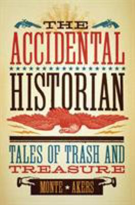 The Accidental Historian : Tales of Trash and Treasure - Monte Akers