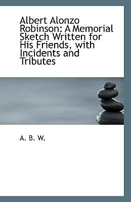 Paperback Albert Alonzo Robinson : A Memorial Sketch Written for His Friends, with Incidents and Tributes Book