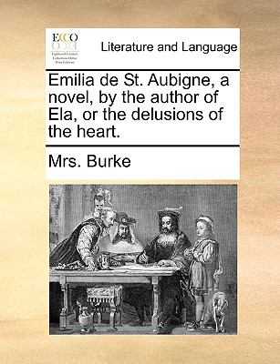 Emilia de St Aubigne, a Novel, by the Author of Ela, or the Delusions of the Heart - Burke