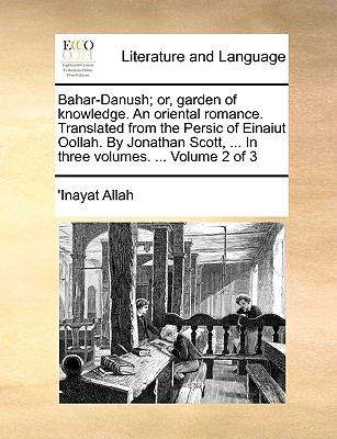 Bahar-Danush; or, Garden of Knowledge an Oriental Romance Translated from the Persic of Einaiut Oollah by Jonathan Scott, in Three - 'Inayat Allah