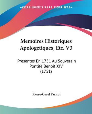 Paperback Memoires Historiques Apologetiques, etc V3 : Presentes en 1751 Au Souverain Pontife Benoit XIV (1751) Book