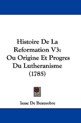 Hardcover Histoire de la Reformation V3 : Ou Origine et Progres du Lutheranisme (1785) Book