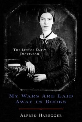 My Wars Are Laid Away in Books : The Life of Emily Dickinson - Alfred Habegger