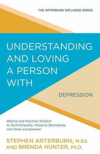 Understanding and Loving a Person with Depression: Biblical and Practical Wisdom to Build Empathy, Preserve Boundaries, and Show Compassion - Book  of the Arterburn Wellness