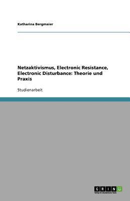Netzaktivismus, Electronic Resistance, Electronic Disturbance : Theorie und Praxis - Katharina Bergmaier