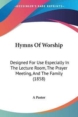 Paperback Hymns of Worship : Designed for Use Especially in the Lecture Room, the Prayer Meeting, and the Family (1858) Book