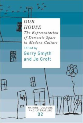 Our House : The Representation of Domestic Space in Modern Culture - Gerry Smyth; Jo Croft (Editors)