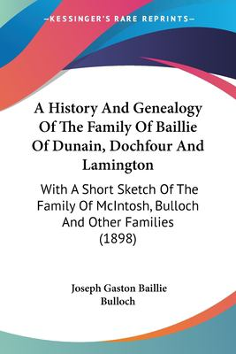 Paperback A History and Genealogy of the Family of Baillie of Dunain, Dochfour and Lamington : With A Short Sketch of the Family of Mcintosh, Bulloch and Other F Book