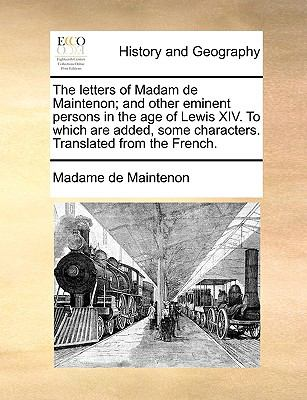 The Letters of Madam de Maintenon; and Other Eminent Persons in the Age of Lewis Xiv to Which Are Added, Some Characters Translated from the - Madame De Maintenon