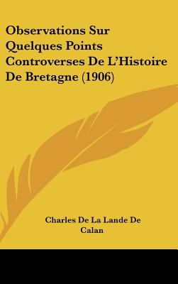 Observations Sur Quelques Points Controverses de L'Histoire de Bretagne - Charles De La Lande De Calan