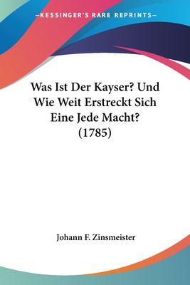 Paperback Was Ist der Kayser? und Wie Weit Erstreckt Sich eine Jede MacHt? Book