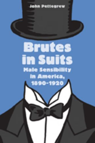 Brutes in Suits: Male Sensibility in America, 1890--1920 - Book  of the Gender Relations in the American Experience